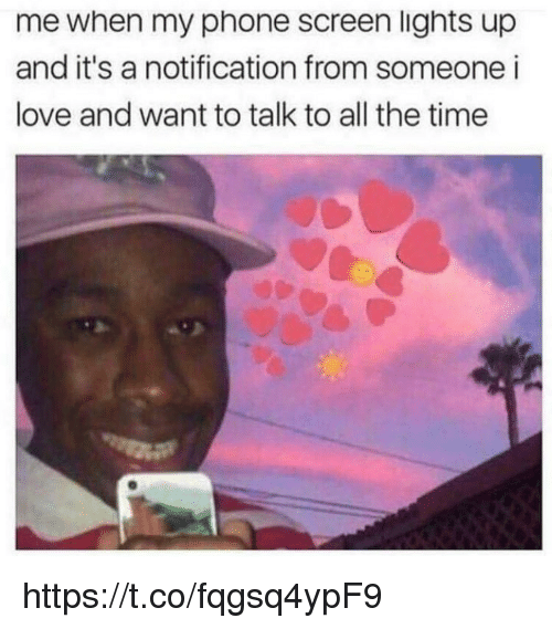 Love, Memes, and Phone: me when my phone screen lights up  and it's a notification from someone i  love and want to talk to all the time https://t.co/fqgsq4ypF9
