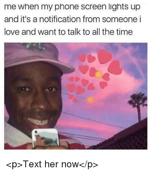 Love, Phone, and Text: me when my phone screen lights up  and it's a notification from someone i  love and want to talk to all the time <p>Text her now</p>