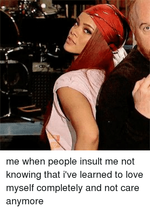 Funny, Carefully, and Caring: me when people insult me not knowing that i've learned to love myself completely and not care anymore