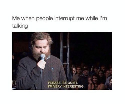 Memes, Quiet, and 🤖: Me when people interrupt me while I'm  talking  PLEASE, BE QUIET  'M VERY INTERESTING.