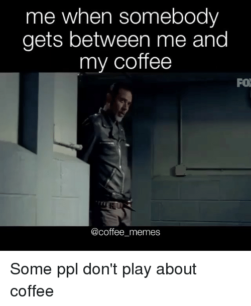 Coffee Meme: me when somebody  gets between me and  my coffee  FO  @coffee memes Some ppl don't play about coffee