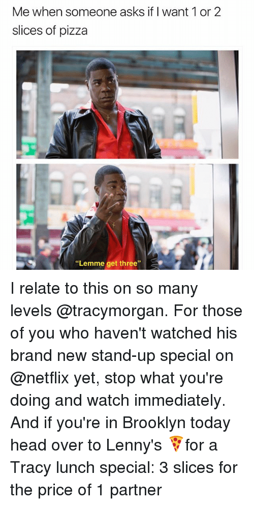 """Funny, Head, and Netflix: Me when someone asks if I want 1 or 2  slices of pizza  """"Lemme get three I relate to this on so many levels @tracymorgan. For those of you who haven't watched his brand new stand-up special on @netflix yet, stop what you're doing and watch immediately. And if you're in Brooklyn today head over to Lenny's 🍕for a Tracy lunch special: 3 slices for the price of 1 partner"""