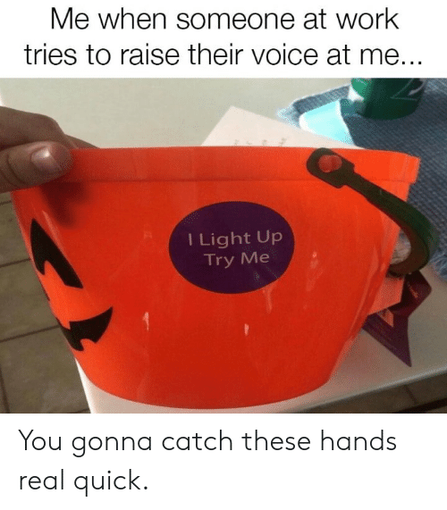 try me: Me when someone at work  tries to raise their voice at me...  I Light Up  Try Me You gonna catch these hands real quick.