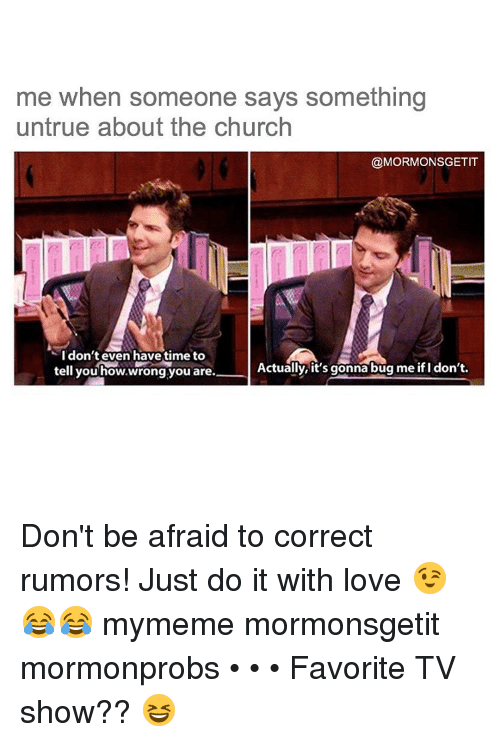 Church, Just Do It, and Memes: me when someone says something  untrue about the church  @MORMONSGETIT  I don't even have time to  Actually, it's gonna bug me ifl don't.  tell you how,wrong you are. Don't be afraid to correct rumors! Just do it with love 😉😂😂 mymeme mormonsgetit mormonprobs • • • Favorite TV show?? 😆