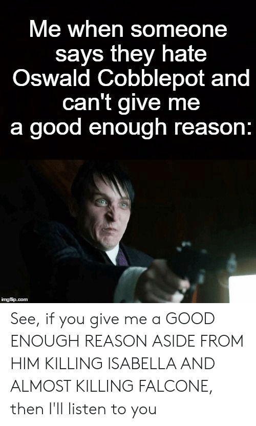 falcone: Me when someone  says they hate  Oswald Cobblepot and  can't give me  a good enough reason:  imgfip.com See, if you give me a GOOD ENOUGH REASON ASIDE FROM HIM KILLING ISABELLA AND ALMOST KILLING FALCONE, then I'll listen to you