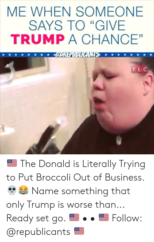 "Name Something That: ME WHEN SOMEONE  SAYS TO ""GIVE  TRUMP A CHANCE""  91  TLC 🇺🇸 The Donald is Literally Trying to Put Broccoli Out of Business. 💀😂 Name something that only Trump is worse than... Ready set go. 🇺🇸 • • 🇺🇸 Follow: @republicants 🇺🇸"