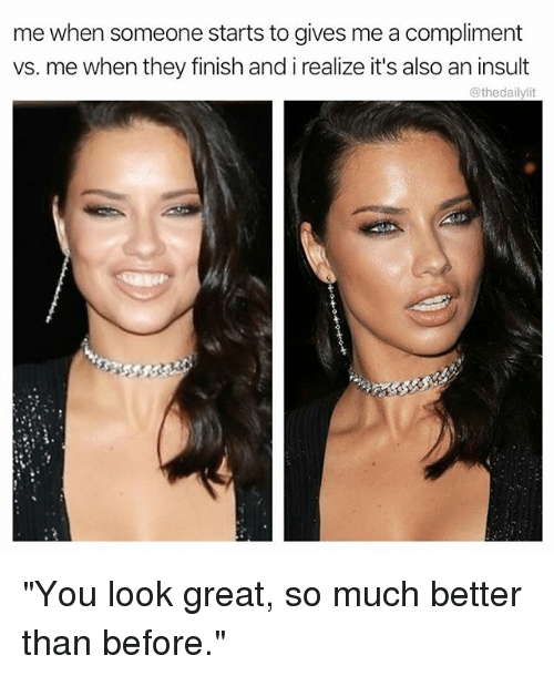 """Memes, 🤖, and They: me when someone starts to gives me a compliment  vs. me when they finish and i realize it's also an insult  @thedailylit """"You look great, so much better than before."""""""
