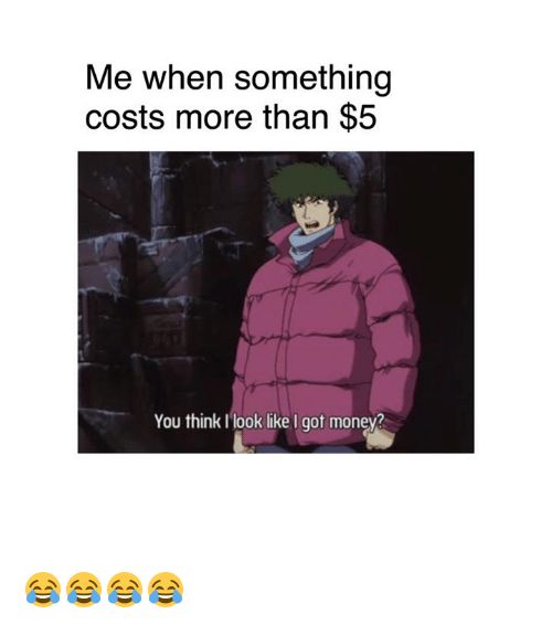 Dank, Money, and 🤖: Me when something  costs more than $.5  You thinkI look like I got money? 😂😂😂😂