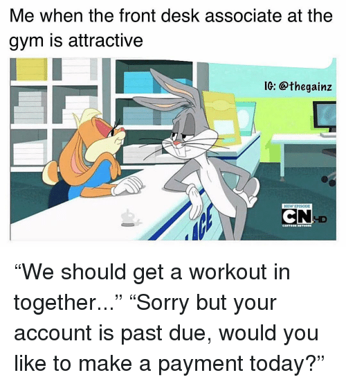 "Gym, Memes, and Desk: Me when the front desk associate at the  gym is attractive  IC: @thegainz  ID ""We should get a workout in together..."" ""Sorry but your account is past due, would you like to make a payment today?"""
