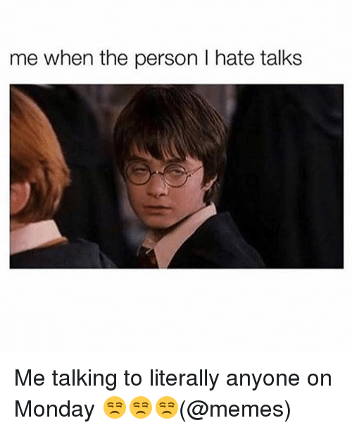 Memes, Monday, and 🤖: me when the person I hate talks Me talking to literally anyone on Monday 😒😒😒(@memes)
