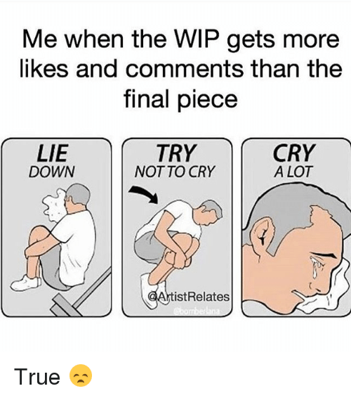crying a lot: Me when the WIP gets more  likes and comments than the  final piece  LIE  TRY  CRY  DOWN  NOT TO CRY  A LOT  ist Relates True 😞