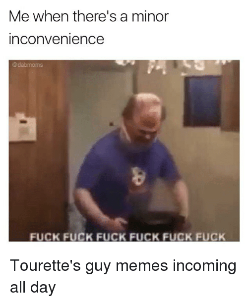tourettes: Me when there's a minor  inconvenience  @dabmom  FUCK FUCK FUCK FUCK FUCK FUCK Tourette's guy memes incoming all day