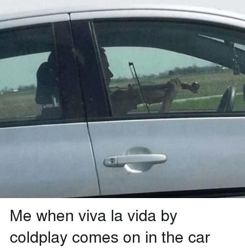 viva la vida: Me when viva la vida by coldplay comes on in the car