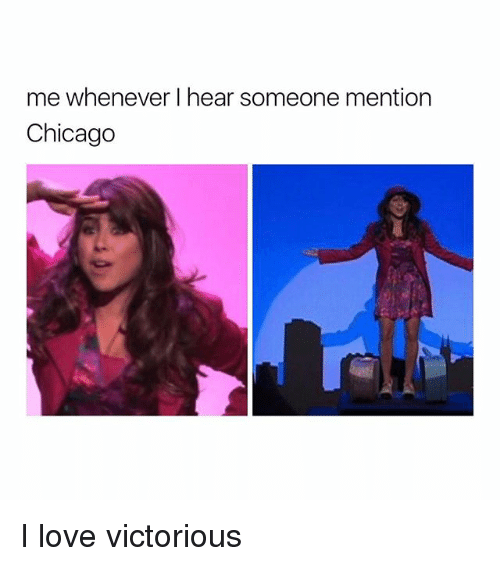 Chicago, Love, and Victorious: me whenever I hear someone mention  Chicago I love victorious