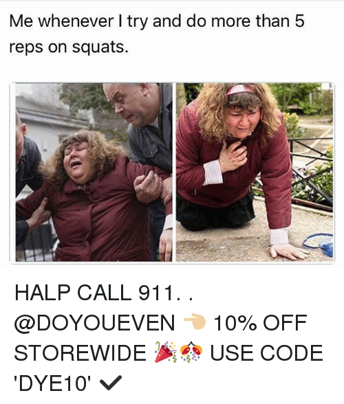 Gym, Squats, and Code: Me whenever I try and do more than 5  reps on squats. HALP CALL 911. . @DOYOUEVEN 👈🏼 10% OFF STOREWIDE 🎉🎊 USE CODE 'DYE10' ✔️
