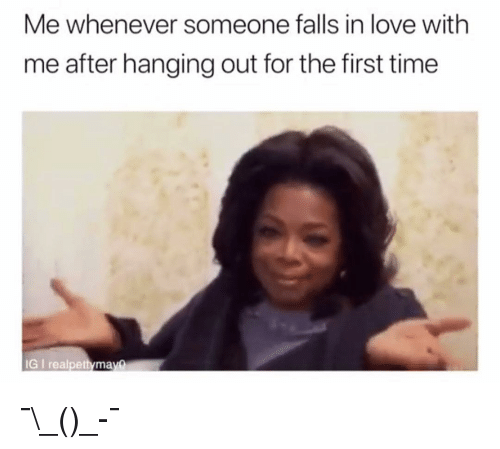 Love, Memes, and Time: Me whenever someone falls in love with  me after hanging out for the first time  IG I realpettymay@ ¯\_(ツ)_-¯