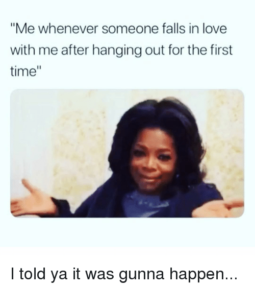 """Love, Time, and Girl Memes: """"Me whenever someone falls in love  with me after hanging out for the first  time"""" I told ya it was gunna happen..."""