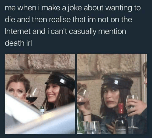 Wanting To Die: me wheni make a joke about wanting to  die and then realise that im not on the  Internet and i can't casually mention  death irl