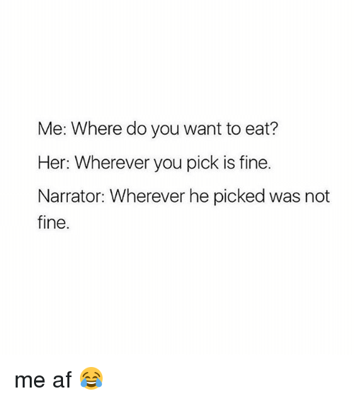 Af, Girl Memes, and Her: Me: Where do you want to eat?  Her: Wherever you pick is fine.  Narrator: Wherever he picked was not  fine. me af 😂