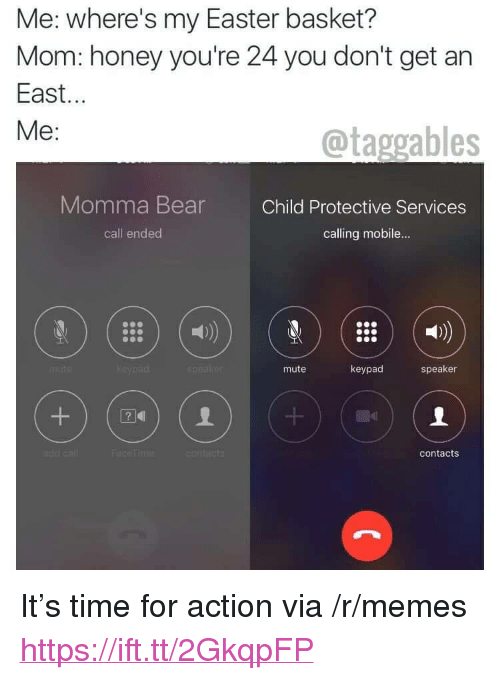 "Call Ended: Me: where's my Easter basket?  Mom: honey you're 24 you don't get an  East...  Me:  @taggables  Momma BearChild Protective Services  call ended  calling mobile...  mute  keypad  speaker  contacts <p>It&rsquo;s time for action via /r/memes <a href=""https://ift.tt/2GkqpFP"">https://ift.tt/2GkqpFP</a></p>"