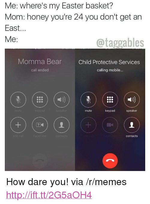 "Call Ended: Me: where's my Easter basket?  Mom: honey you're 24 you don't get an  East...  Me:  @taggables  Momma Bear  Child Protective Services  call ended  calling mobile...  mute  keypad  speaker  dic  contacts <p>How dare you! via /r/memes <a href=""http://ift.tt/2G5aOH4"">http://ift.tt/2G5aOH4</a></p>"