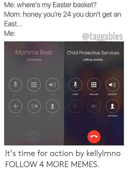 Call Ended: Me: where's my Easter basket?  Mom: honey you're 24 you don't get an  East...  Ме:  @taggables  Momma Bear  Child Protective Services  call ended  calling mobile...  keypad  speake  keypad  mute  speaker  mte  Face Time  contacts  contacts  +  + It's time for action by kellylmno FOLLOW 4 MORE MEMES.