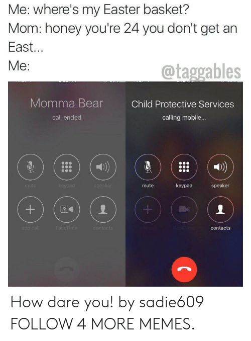 Call Ended: Me: where's my Easter basket?  Mom: honey you're 24 you don't get an  East...  Me:  @taggables  Momma Bear  Child Protective Services  calling mobile...  call ended  keypad  keypad  speaker  speaker  mute  mute  acetime  add call  FaceTime  contacts  contacts  +  + How dare you! by sadie609 FOLLOW 4 MORE MEMES.