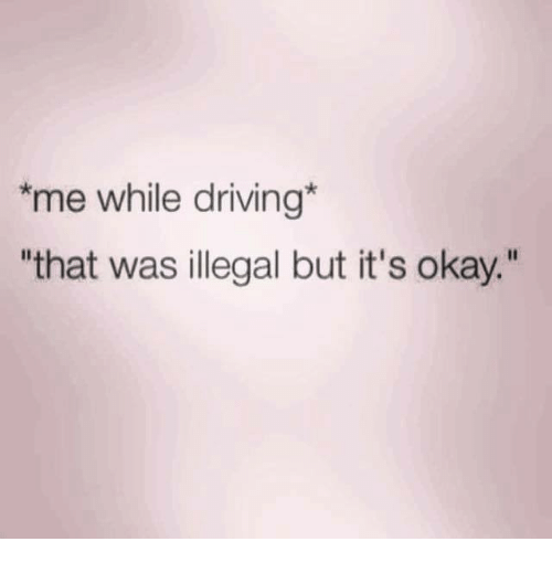 """Illegalize: *me while driving  """"that was illegal but it's okay."""""""