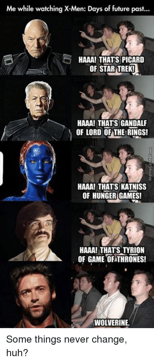 hunger game: Me while watching X-Men: Days of future past...  HAAA! THATS PICARD  OF STAR TREK!  HAAA! THATS GANDALF  OF LORD OF THE RINGS!  HAAA! THATS KATNISS  OF HUNGER GAMES!  HAAA! THAT STYRION  OF GAME OF THRONES!  WOLVERINE Some things never change, huh?