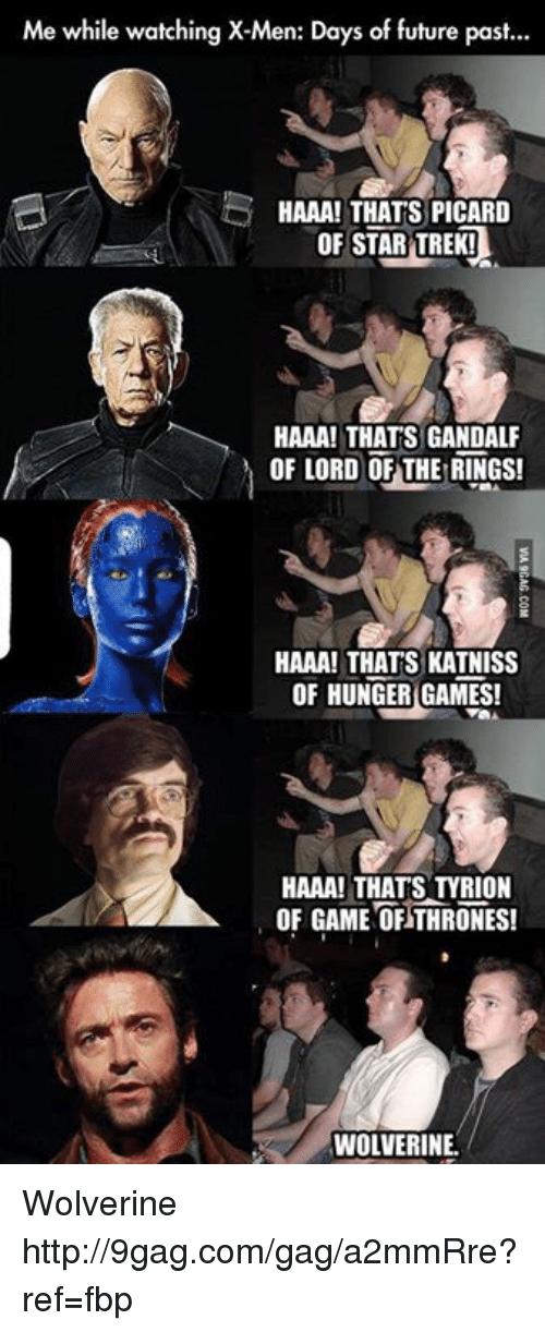 picard: Me while watching X-Men: Days of future past...  HAAA! THATS PICARD  OF STAR TREK!  HAAA! THATS GANDALF  OF LORD OF THE RINGS!  HAAA! THATS KATNISS  OF HUNGER GAMES!  HAAA! THATS OF GAME OF THRONES!  WOLVERINE. Wolverine http://9gag.com/gag/a2mmRre?ref=fbp