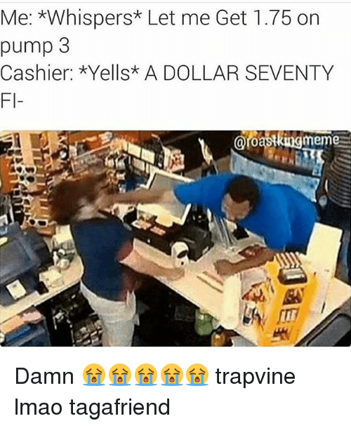 🤖: Me: *Whispers* Let me Get 1.75 on  pump 3  Cashier: *Yells* A DOLLAR SEVENTY  oroasking meme Damn 😭😭😭😭😭 trapvine lmao tagafriend