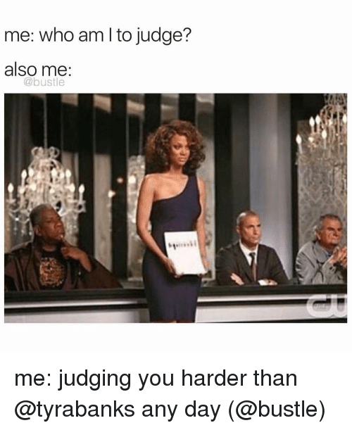 Memes, Who Am I, and 🤖: me: who am I to judge?  also me  (a bustle me: judging you harder than @tyrabanks any day (@bustle)