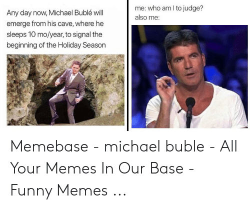 Michael Buble Christmas Meme: me: who am I to judge?  also me  Any day now, Michael Bublé will  emerge from his cave, where he  sleeps 10 mo/year, to signal the  beginning of the Holiday Season Memebase - michael buble - All Your Memes In Our Base - Funny Memes ...