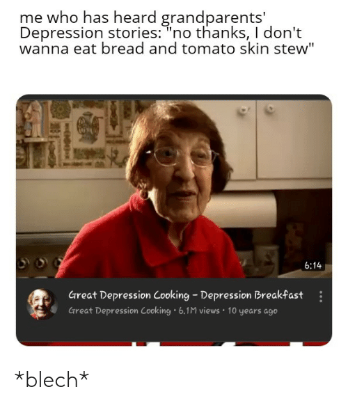 "Great Depression: me who has heard grandparents'  Depression stories: ""no thanks, I don't  wanna eat bread and tomato skin stew""  6:14  Great Depression Cooking Depression Breakfast  Great Depression Cooking 6.1M views 10 years ago *blech*"