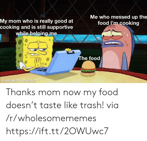 Thanks Mom: Me who messed up the  food I'm cooking  My mom who is really good at  cooking and is still supportive  while helping me  The food  made with mematic Thanks mom now my food doesn't taste like trash! via /r/wholesomememes https://ift.tt/2OWUwc7