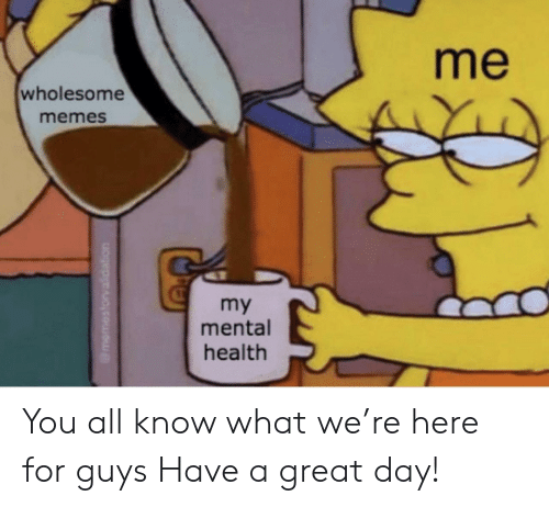 Wholesome Memes: me  wholesome  memes  my  mental  health You all know what we're here for guys Have a great day!