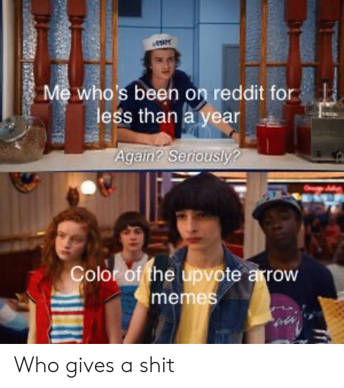 Arrow: Me who's been on reddit for  less than a year  Again? Seriously?  Color of the upvote arrow  memes Who gives a shit