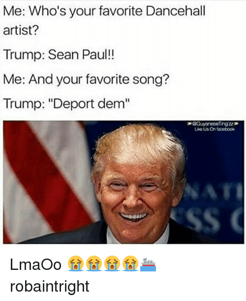 """Trump Deportation: Me: Who's your favorite Dancehall  artist?  Trump: Sean Paul!  Me: And your favorite song?  Trump: """"Deport dem"""" LmaOo 😭😭😭😭⛴ robaintright"""