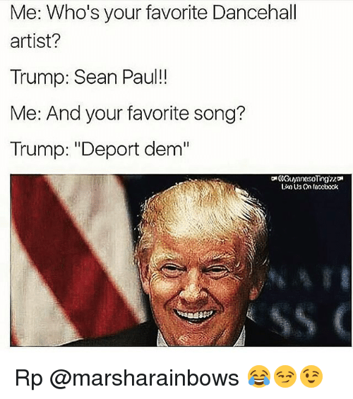 """Trump Deportation: Me: Who's your favorite Dancehall  artist?  Trump: Sean Paul  Me: And your favorite song?  Trump: """"Deport dem"""" Rp @marsharainbows 😂😏😉"""