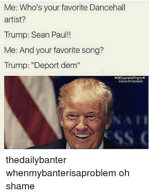 """Trump Deportation: Me: Who's your favorite Dancehall  artist?  Trump: Sean Paul!  Me: And your favorite song?  Trump: """"Deport dem thedailybanter whenmybanterisaproblem oh shame"""