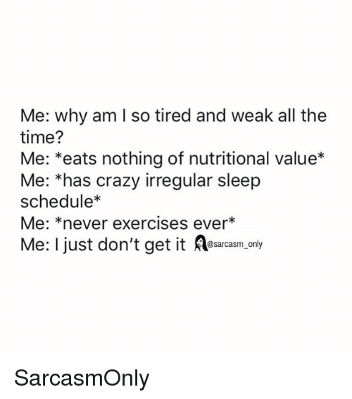 Crazy, Funny, and Memes: Me: why am I so tired and weak all the  time?  Me: *eats nothing of nutritional value*  Me: *has crazy irregular sleep  schedule*  Me: *never exercises ever*  Me: I just don't get it Aesacasm,.ony SarcasmOnly