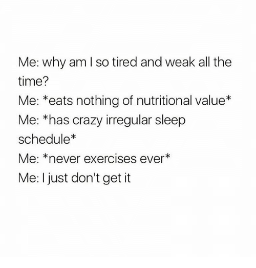 Crazy, Schedule, and Time: Me: why am l so tired and weak all the  time?  Me: *eats nothing of nutritional value*  Me: *has crazy irregular sleep  schedule*  Me: *never exercises ever*  Me: I just don't get it