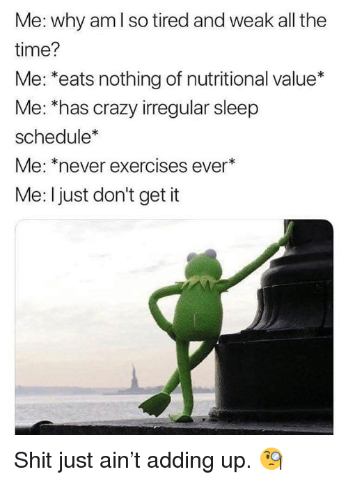 Crazy, Memes, and Shit: Me: why am l so tired and weak all the  time?  Me: *eats nothing of nutritional value*  Me: *has crazy irregular sleep  schedule*  Me: *never exercises ever*  Me: I just don't get it Shit just ain't adding up. 🧐