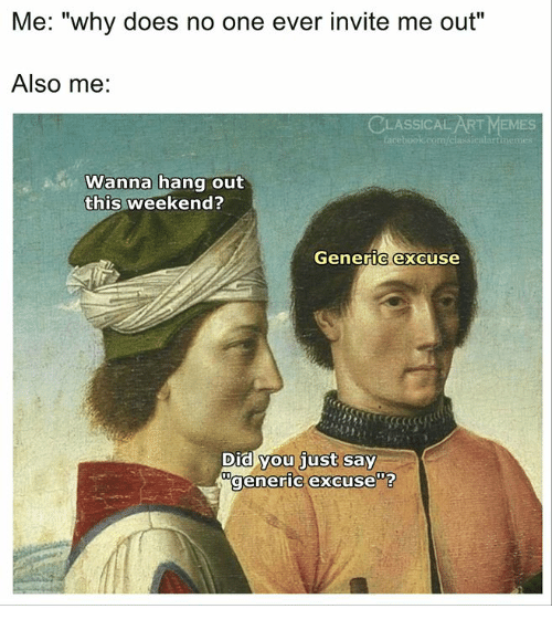 "Memes, Classical Art, and Classical: Me: ""why does no one ever invite me out""  Also me:  CLASSICAL ART MEMES  acebook.com/classicalartime  Wanna hang out  this weekend?  Generic excuse  Did you just say  generic excuse""?"