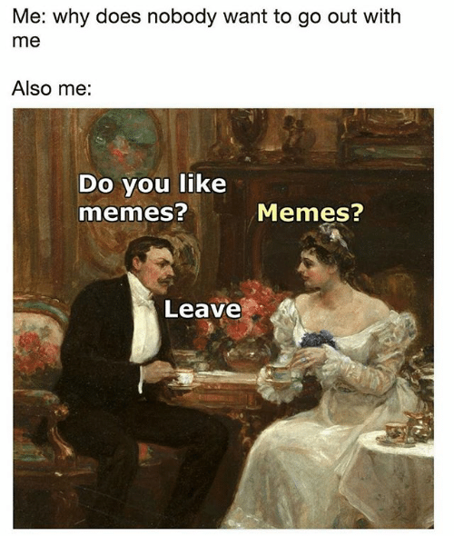 Memes, Classical Art, and Why: Me: why does nobody want to go out with  me  Also me:  Do you like  memes?  Memes?  Leave