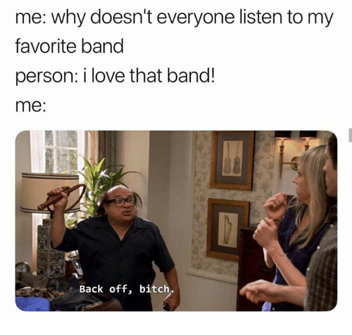Bitch, Love, and Humans of Tumblr: me: why doesn't everyone listen to my  favorite band  person: i love that band!  me:  Back off, bitch.