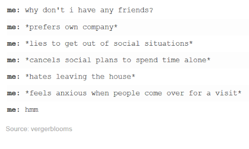 Dank, 🤖, and Mes: me: why don't i have any friends?  mee: prefers own company  me: *lies to get out of social situations  me: *cancels social plans to spend time alone  me: *hates leaving the house  mes *feels anxious when people come over for a visit  me: hmm  Source: vergerblooms