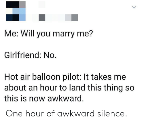 hot air balloon: Me: Will you marry me?  Girlfriend: No  Hot air balloon pilot: It takes me  about an hour to land this thing so  this is now awkward. One hour of awkward silence.