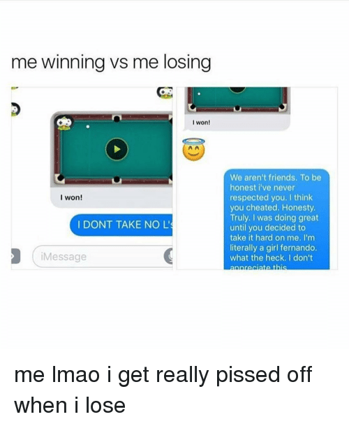 Cheating, Memes, and I Won: me winning vs me losing  I won!  I won!  I DONT TAKE NO L's  Message  We aren't friends. To be  honest i've never  respected you. I think  you cheated. Honesty.  Truly. I was doing great  until you decided to  take it hard on me. I'm  literally a girl fernando.  what the heck. I don't me lmao i get really pissed off when i lose