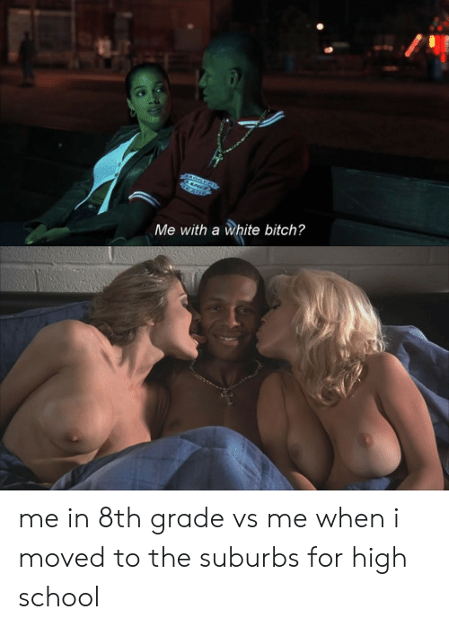 White Bitch: Me with a white bitch? me in 8th grade vs me when i moved to the suburbs for high school